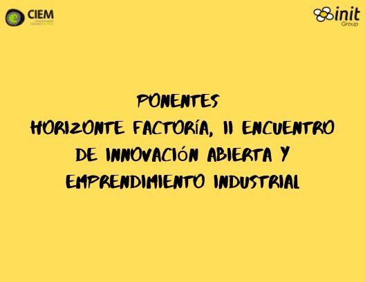 Ponentes Horizonte Factoría, II Encuentro De Innovación Abierta Y Emprendimiento Industrial